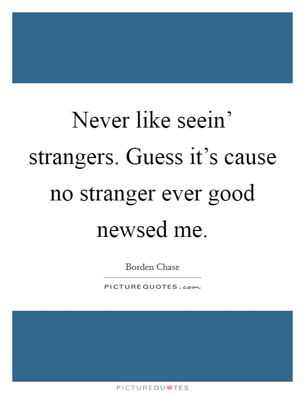 Never like seein' strangers. Guess it's cause no stranger ever good newsed me Picture Quote #1