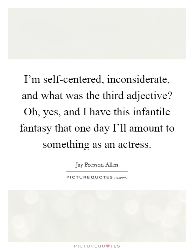 I'm self-centered, inconsiderate, and what was the third adjective? Oh, yes, and I have this infantile fantasy that one day I'll amount to something as an actress Picture Quote #1