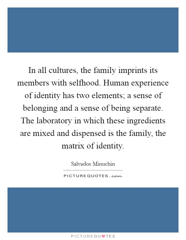 In all cultures, the family imprints its members with selfhood. Human experience of identity has two elements; a sense of belonging and a sense of being separate. The laboratory in which these ingredients are mixed and dispensed is the family, the matrix of identity Picture Quote #1