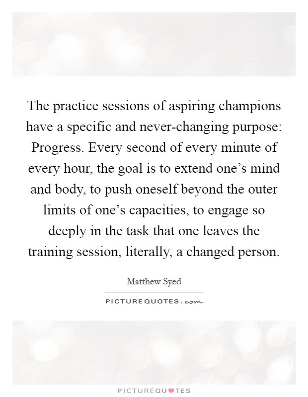 The practice sessions of aspiring champions have a specific and never-changing purpose: Progress. Every second of every minute of every hour, the goal is to extend one's mind and body, to push oneself beyond the outer limits of one's capacities, to engage so deeply in the task that one leaves the training session, literally, a changed person Picture Quote #1