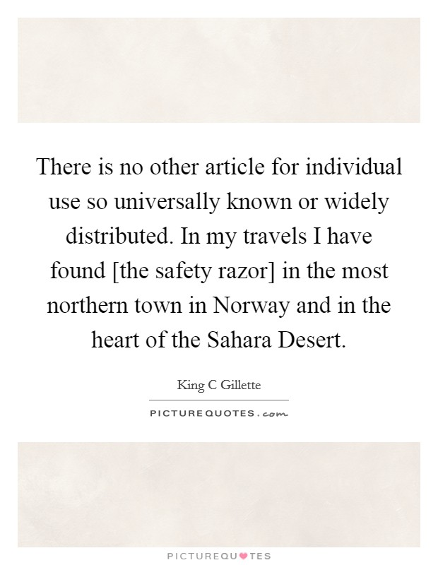 There is no other article for individual use so universally known or widely distributed. In my travels I have found [the safety razor] in the most northern town in Norway and in the heart of the Sahara Desert Picture Quote #1