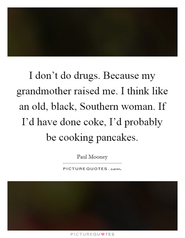 I don't do drugs. Because my grandmother raised me. I think like an old, black, Southern woman. If I'd have done coke, I'd probably be cooking pancakes Picture Quote #1