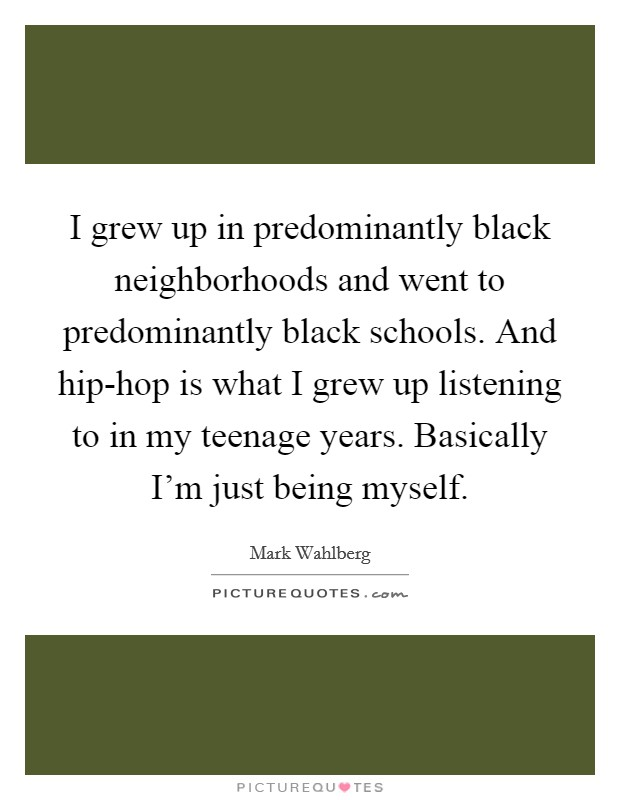 I grew up in predominantly black neighborhoods and went to predominantly black schools. And hip-hop is what I grew up listening to in my teenage years. Basically I'm just being myself Picture Quote #1