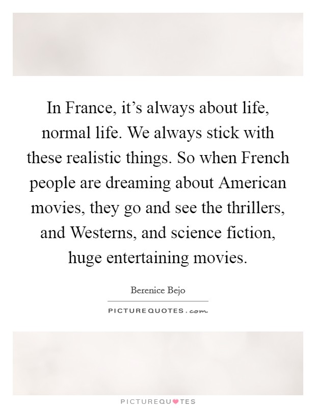 In France, it's always about life, normal life. We always stick with these realistic things. So when French people are dreaming about American movies, they go and see the thrillers, and Westerns, and science fiction, huge entertaining movies Picture Quote #1