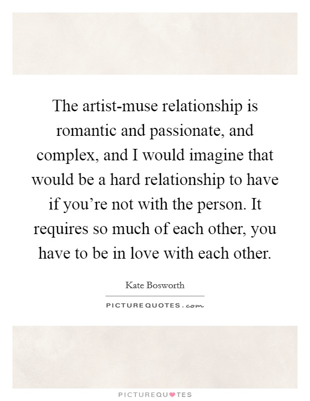 The artist-muse relationship is romantic and passionate, and complex, and I would imagine that would be a hard relationship to have if you're not with the person. It requires so much of each other, you have to be in love with each other Picture Quote #1