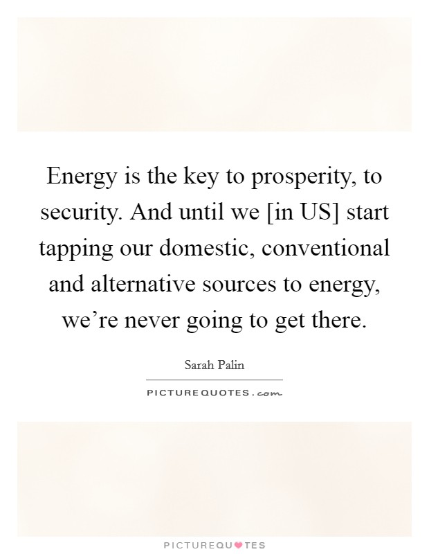 Energy is the key to prosperity, to security. And until we [in US] start tapping our domestic, conventional and alternative sources to energy, we're never going to get there Picture Quote #1
