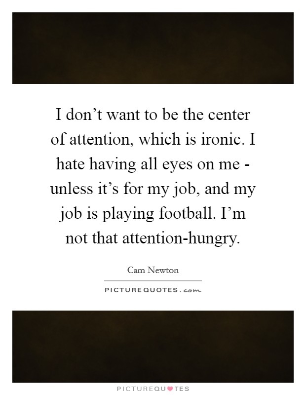 I don't want to be the center of attention, which is ironic. I hate having all eyes on me - unless it's for my job, and my job is playing football. I'm not that attention-hungry Picture Quote #1