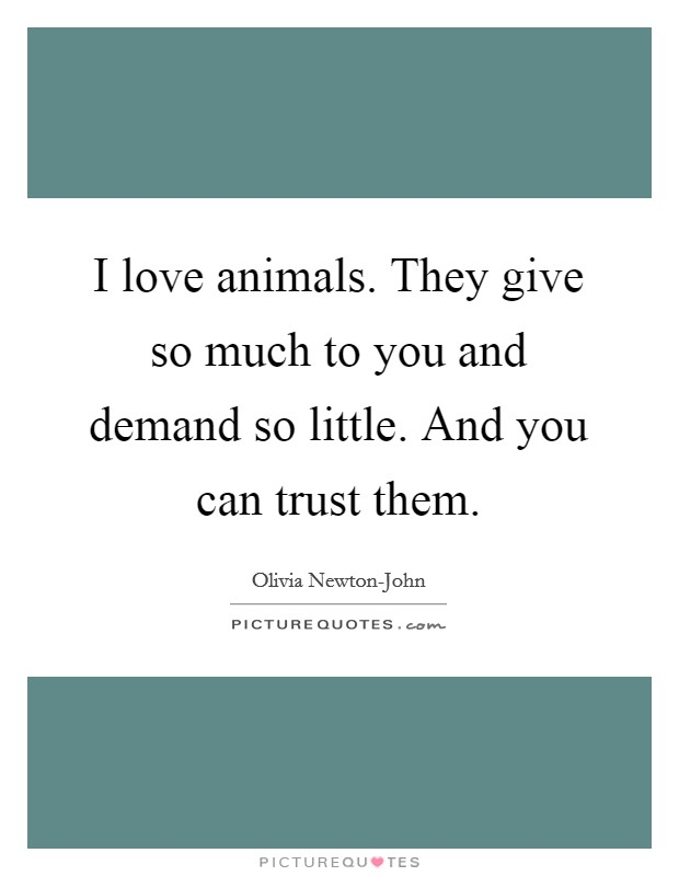 I love animals. They give so much to you and demand so little. And you can trust them Picture Quote #1