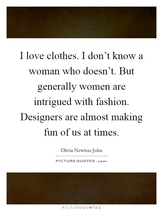 I love clothes. I don't know a woman who doesn't. But generally women are intrigued with fashion. Designers are almost making fun of us at times Picture Quote #1