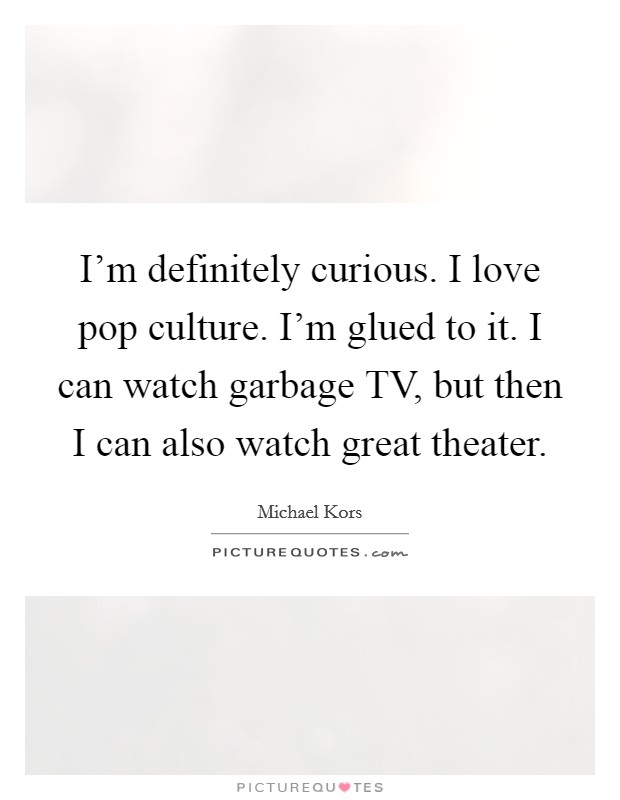 I'm definitely curious. I love pop culture. I'm glued to it. I can watch garbage TV, but then I can also watch great theater Picture Quote #1