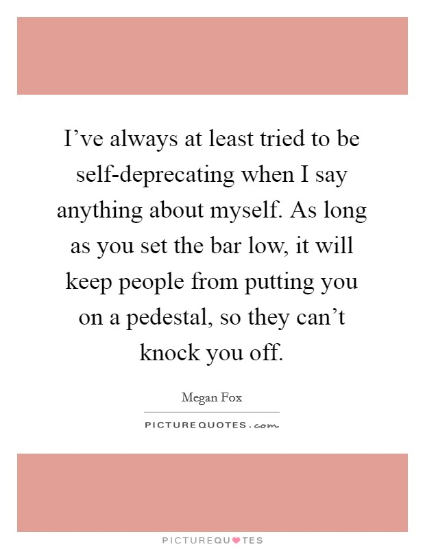 I've always at least tried to be self-deprecating when I say anything about myself. As long as you set the bar low, it will keep people from putting you on a pedestal, so they can't knock you off Picture Quote #1