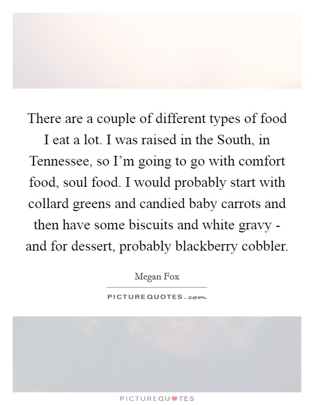 There are a couple of different types of food I eat a lot. I was raised in the South, in Tennessee, so I'm going to go with comfort food, soul food. I would probably start with collard greens and candied baby carrots and then have some biscuits and white gravy - and for dessert, probably blackberry cobbler Picture Quote #1