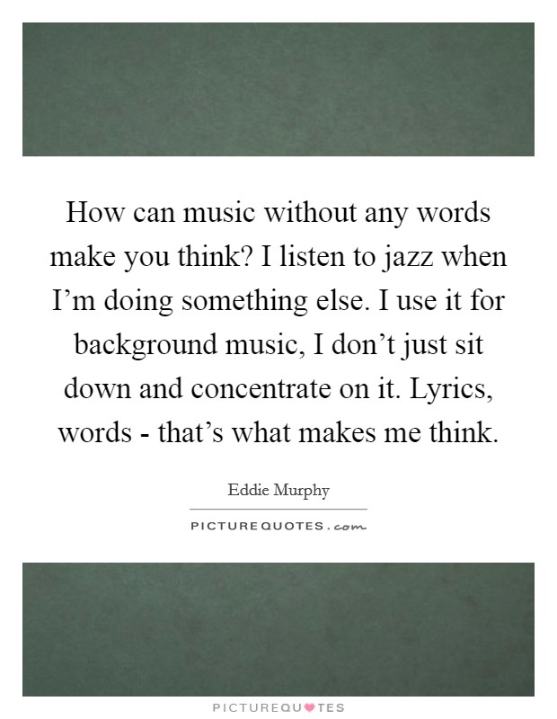 How can music without any words make you think? I listen to jazz when I'm doing something else. I use it for background music, I don't just sit down and concentrate on it. Lyrics, words - that's what makes me think Picture Quote #1