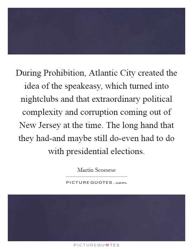 During Prohibition, Atlantic City created the idea of the speakeasy, which turned into nightclubs and that extraordinary political complexity and corruption coming out of New Jersey at the time. The long hand that they had-and maybe still do-even had to do with presidential elections Picture Quote #1
