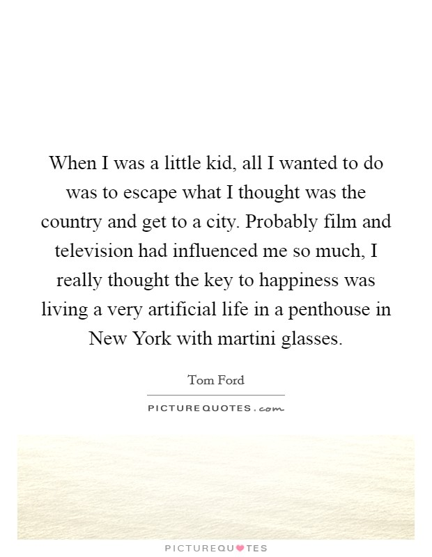 When I was a little kid, all I wanted to do was to escape what I thought was the country and get to a city. Probably film and television had influenced me so much, I really thought the key to happiness was living a very artificial life in a penthouse in New York with martini glasses Picture Quote #1