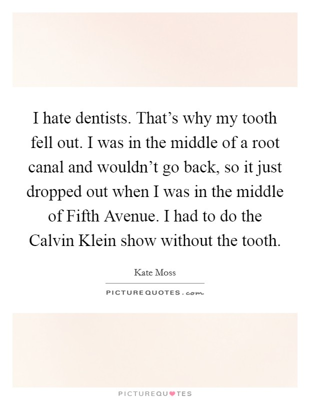 I hate dentists. That's why my tooth fell out. I was in the middle of a root canal and wouldn't go back, so it just dropped out when I was in the middle of Fifth Avenue. I had to do the Calvin Klein show without the tooth Picture Quote #1