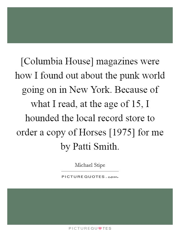 [Columbia House] magazines were how I found out about the punk world going on in New York. Because of what I read, at the age of 15, I hounded the local record store to order a copy of Horses [1975] for me by Patti Smith Picture Quote #1