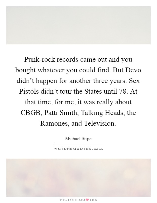 Punk-rock records came out and you bought whatever you could find. But Devo didn't happen for another three years. Sex Pistols didn't tour the States until  78. At that time, for me, it was really about CBGB, Patti Smith, Talking Heads, the Ramones, and Television Picture Quote #1