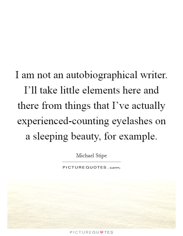 I am not an autobiographical writer. I'll take little elements here and there from things that I've actually experienced-counting eyelashes on a sleeping beauty, for example Picture Quote #1
