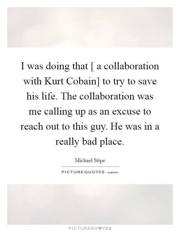 I was doing that [ a collaboration with Kurt Cobain] to try to save his life. The collaboration was me calling up as an excuse to reach out to this guy. He was in a really bad place Picture Quote #1