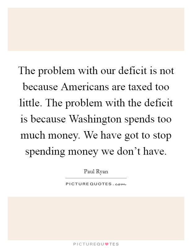 The problem with our deficit is not because Americans are taxed too little. The problem with the deficit is because Washington spends too much money. We have got to stop spending money we don't have Picture Quote #1