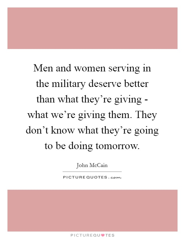 Men and women serving in the military deserve better than what they're giving - what we're giving them. They don't know what they're going to be doing tomorrow Picture Quote #1