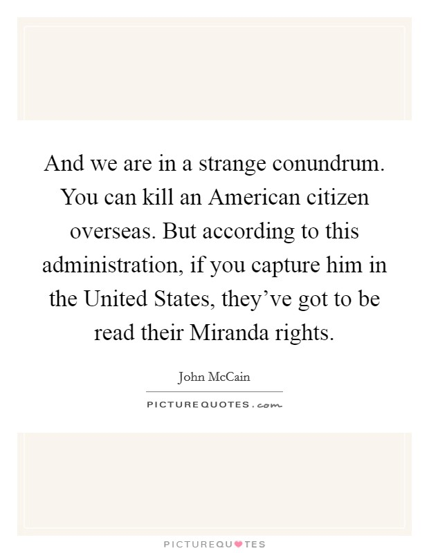 And we are in a strange conundrum. You can kill an American citizen overseas. But according to this administration, if you capture him in the United States, they've got to be read their Miranda rights Picture Quote #1