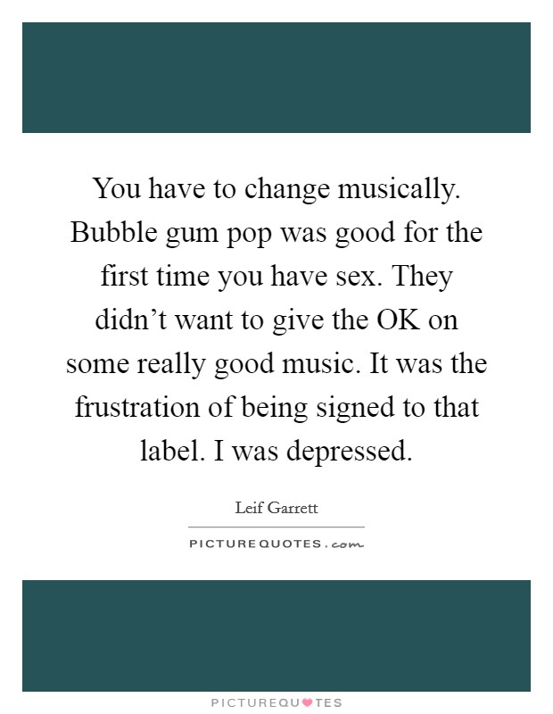 You have to change musically. Bubble gum pop was good for the first time you have sex. They didn't want to give the OK on some really good music. It was the frustration of being signed to that label. I was depressed Picture Quote #1