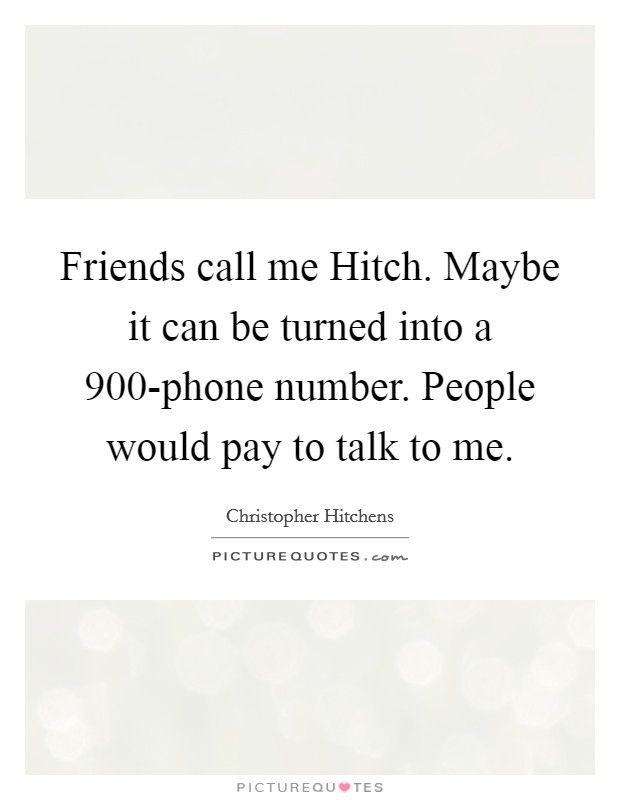 Friends call me Hitch. Maybe it can be turned into a 900-phone number. People would pay to talk to me Picture Quote #1
