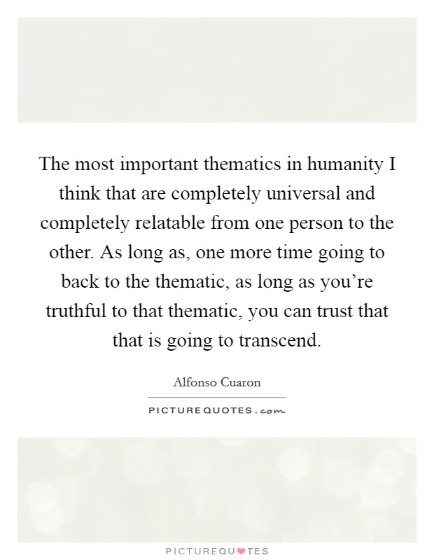 The most important thematics in humanity I think that are completely universal and completely relatable from one person to the other. As long as, one more time going to back to the thematic, as long as you're truthful to that thematic, you can trust that that is going to transcend Picture Quote #1