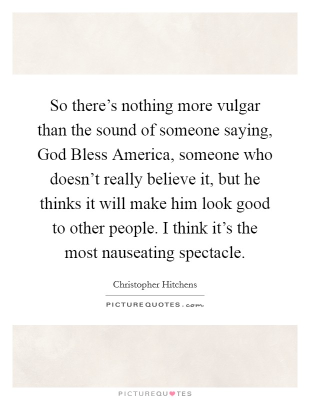 So there's nothing more vulgar than the sound of someone saying, God Bless America, someone who doesn't really believe it, but he thinks it will make him look good to other people. I think it's the most nauseating spectacle Picture Quote #1