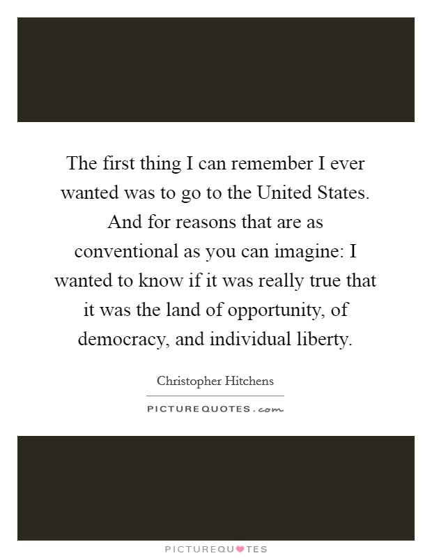 The first thing I can remember I ever wanted was to go to the United States. And for reasons that are as conventional as you can imagine: I wanted to know if it was really true that it was the land of opportunity, of democracy, and individual liberty Picture Quote #1