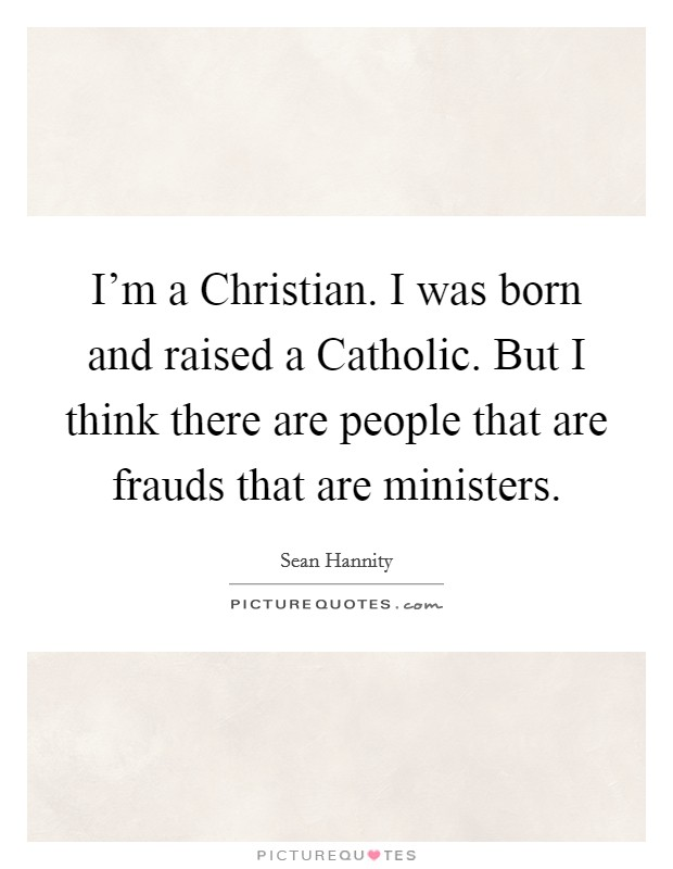 I'm a Christian. I was born and raised a Catholic. But I think there are people that are frauds that are ministers Picture Quote #1