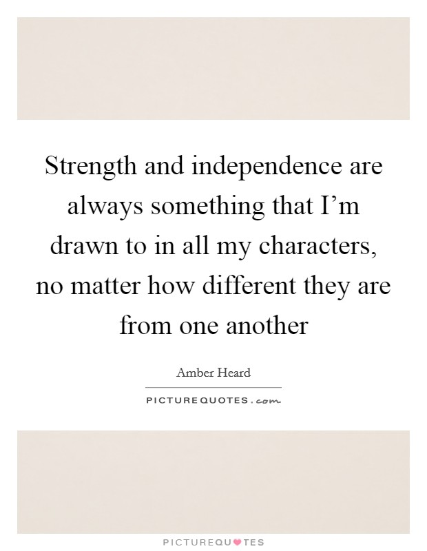 Strength and independence are always something that I'm drawn to in all my characters, no matter how different they are from one another Picture Quote #1