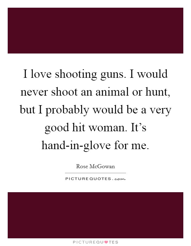 I love shooting guns. I would never shoot an animal or hunt, but I probably would be a very good hit woman. It's hand-in-glove for me Picture Quote #1