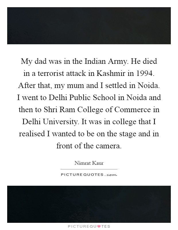 My dad was in the Indian Army. He died in a terrorist attack in Kashmir in 1994. After that, my mum and I settled in Noida. I went to Delhi Public School in Noida and then to Shri Ram College of Commerce in Delhi University. It was in college that I realised I wanted to be on the stage and in front of the camera Picture Quote #1