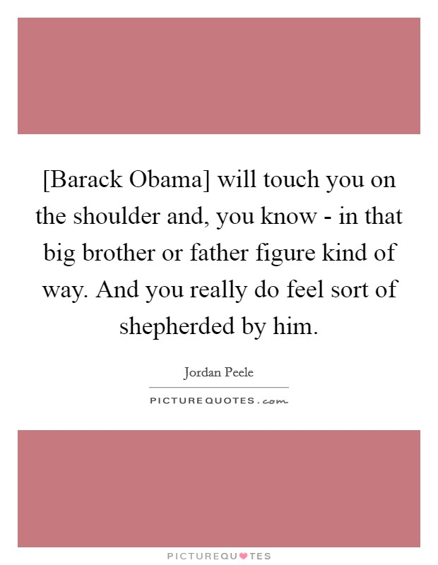 [Barack Obama] will touch you on the shoulder and, you know - in that big brother or father figure kind of way. And you really do feel sort of shepherded by him Picture Quote #1