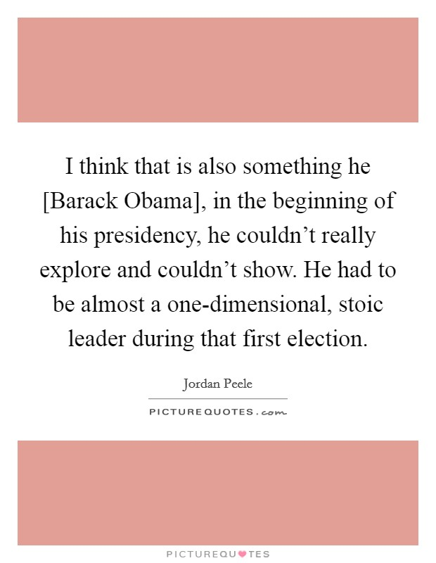 I think that is also something he [Barack Obama], in the beginning of his presidency, he couldn't really explore and couldn't show. He had to be almost a one-dimensional, stoic leader during that first election Picture Quote #1