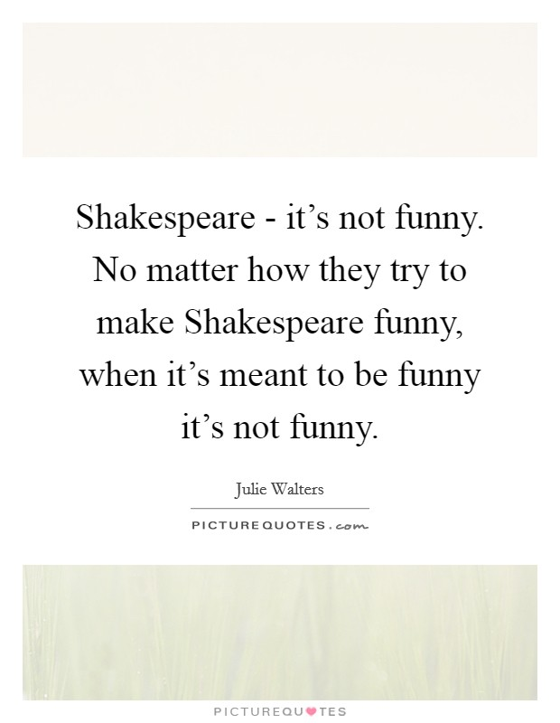 Shakespeare - it's not funny. No matter how they try to make Shakespeare funny, when it's meant to be funny it's not funny Picture Quote #1