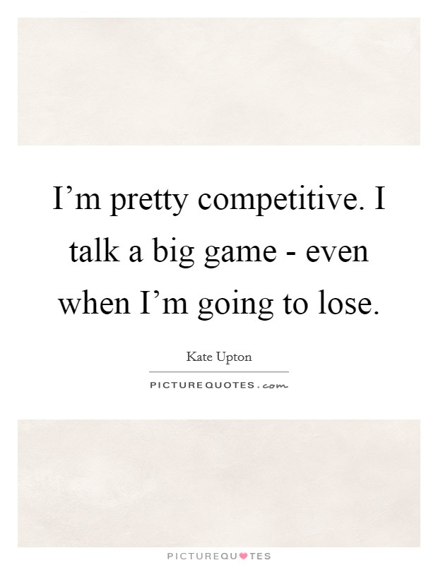 I'm pretty competitive. I talk a big game - even when I'm going to lose Picture Quote #1