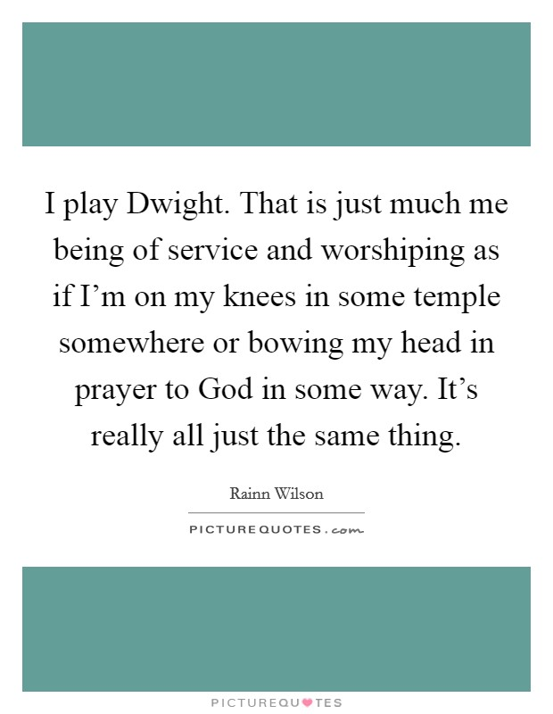 I play Dwight. That is just much me being of service and worshiping as if I'm on my knees in some temple somewhere or bowing my head in prayer to God in some way. It's really all just the same thing Picture Quote #1