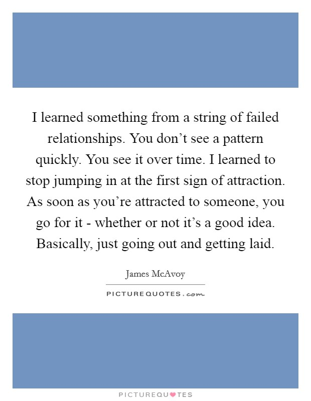 I learned something from a string of failed relationships. You don't see a pattern quickly. You see it over time. I learned to stop jumping in at the first sign of attraction. As soon as you're attracted to someone, you go for it - whether or not it's a good idea. Basically, just going out and getting laid Picture Quote #1
