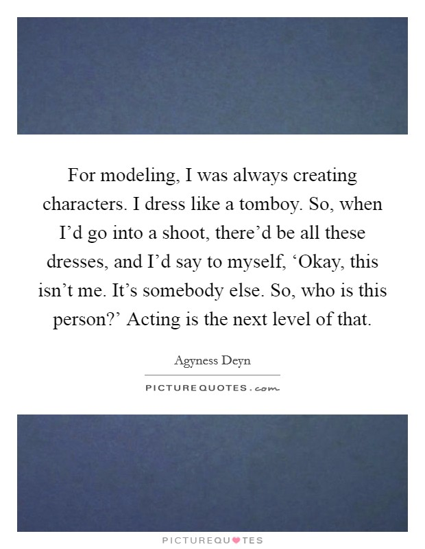 For modeling, I was always creating characters. I dress like a tomboy. So, when I'd go into a shoot, there'd be all these dresses, and I'd say to myself, 'Okay, this isn't me. It's somebody else. So, who is this person?' Acting is the next level of that Picture Quote #1