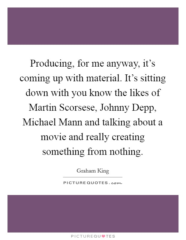 Producing, for me anyway, it's coming up with material. It's sitting down with you know the likes of Martin Scorsese, Johnny Depp, Michael Mann and talking about a movie and really creating something from nothing Picture Quote #1