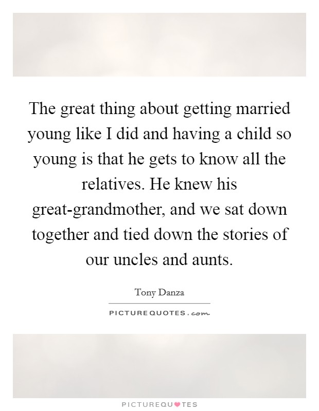 The great thing about getting married young like I did and having a child so young is that he gets to know all the relatives. He knew his great-grandmother, and we sat down together and tied down the stories of our uncles and aunts Picture Quote #1