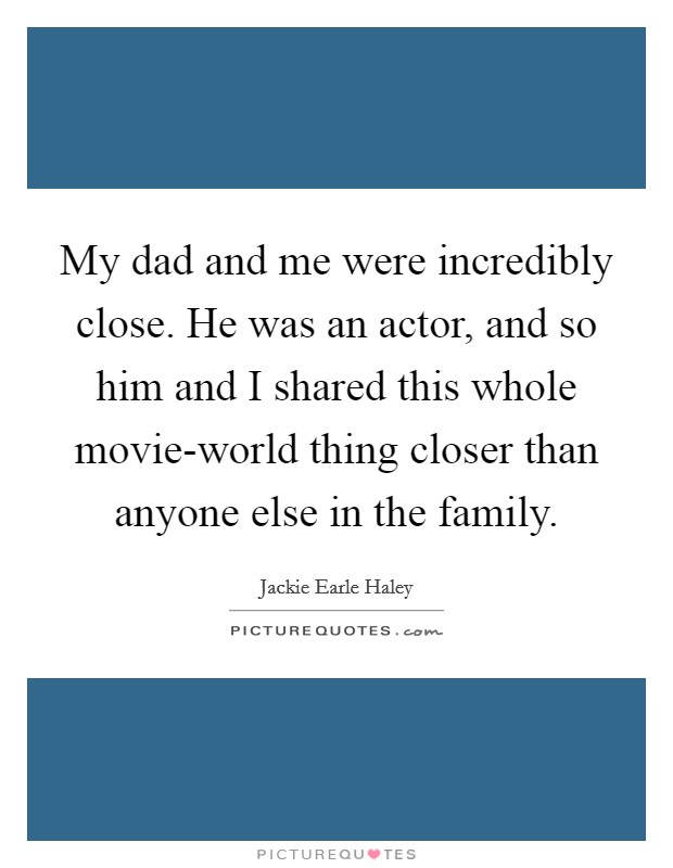 My dad and me were incredibly close. He was an actor, and so him and I shared this whole movie-world thing closer than anyone else in the family Picture Quote #1
