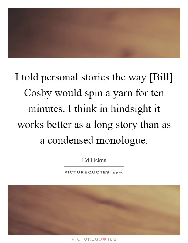 I told personal stories the way [Bill] Cosby would spin a yarn for ten minutes. I think in hindsight it works better as a long story than as a condensed monologue Picture Quote #1