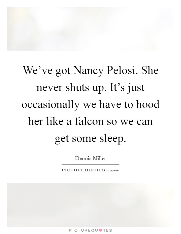 We've got Nancy Pelosi. She never shuts up. It's just occasionally we have to hood her like a falcon so we can get some sleep Picture Quote #1