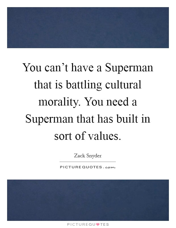You can't have a Superman that is battling cultural morality. You need a Superman that has built in sort of values Picture Quote #1