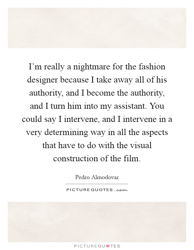 I'm really a nightmare for the fashion designer because I take away all of his authority, and I become the authority, and I turn him into my assistant. You could say I intervene, and I intervene in a very determining way in all the aspects that have to do with the visual construction of the film Picture Quote #1